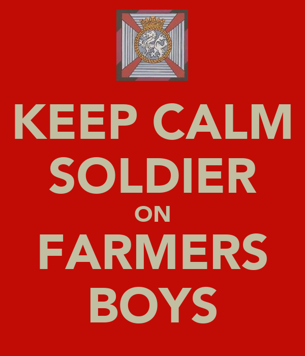 KEEP CALM SOLDIER ON FARMERS BOYS