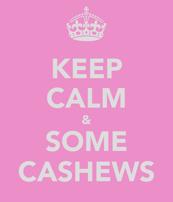 KEEP CALM & SOME CASHEWS