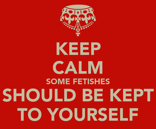 KEEP CALM SOME FETISHES SHOULD BE KEPT TO YOURSELF