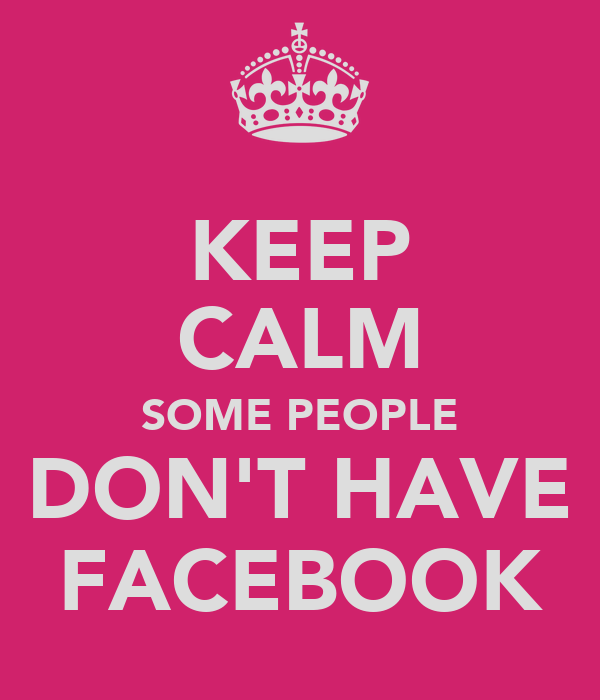 KEEP CALM SOME PEOPLE DON'T HAVE FACEBOOK