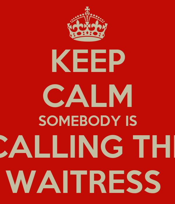 KEEP CALM SOMEBODY IS CALLING THE WAITRESS