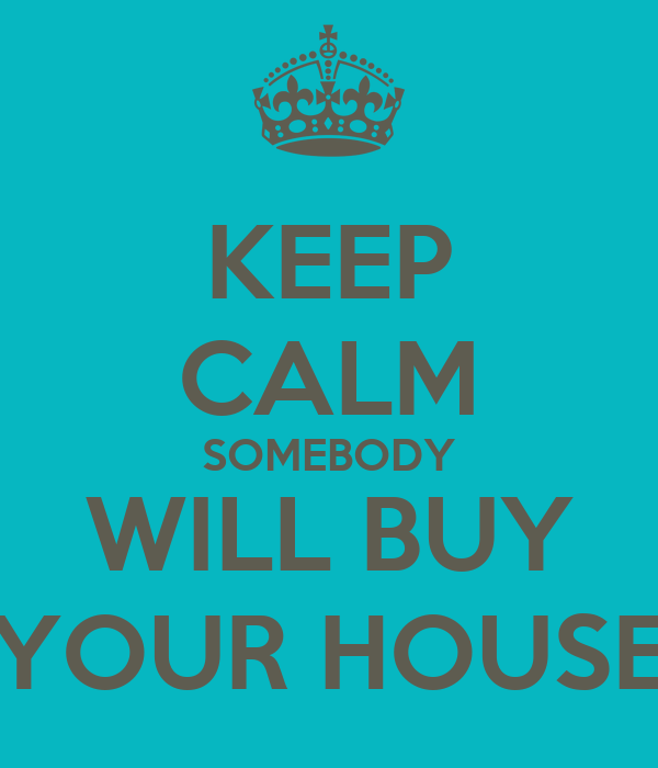 KEEP CALM SOMEBODY WILL BUY YOUR HOUSE