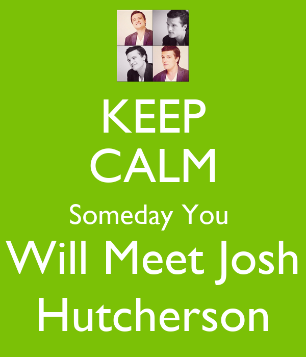 KEEP CALM Someday You  Will Meet Josh Hutcherson