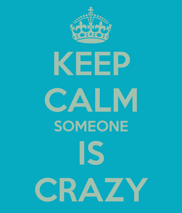 KEEP CALM SOMEONE IS CRAZY
