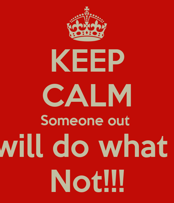 KEEP CALM Someone out  There will do what you're  Not!!!