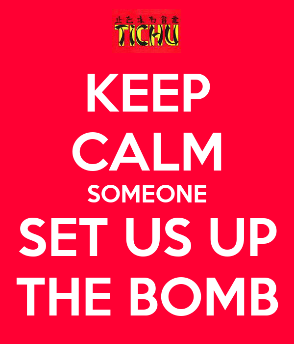 KEEP CALM SOMEONE SET US UP THE BOMB