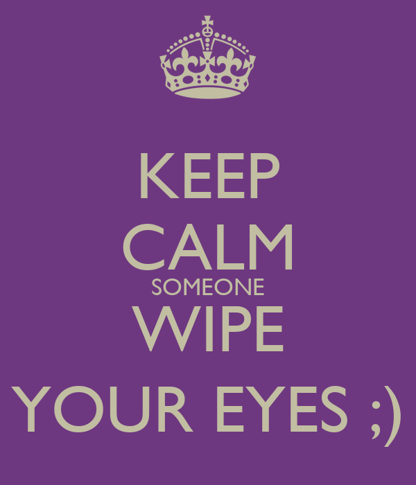 KEEP CALM SOMEONE WIPE YOUR EYES ;)