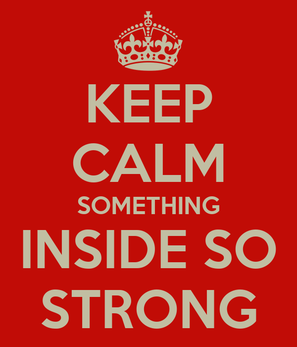 KEEP CALM SOMETHING INSIDE SO STRONG