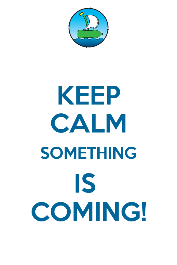 KEEP CALM SOMETHING IS  COMING!