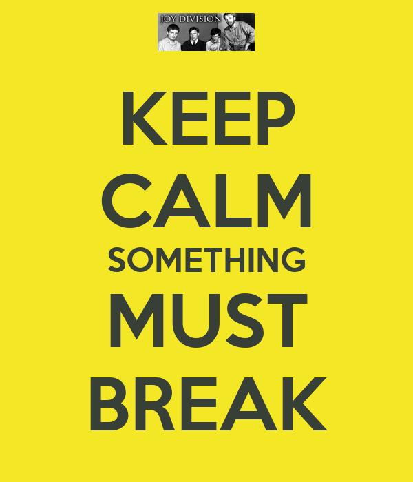KEEP CALM SOMETHING MUST BREAK