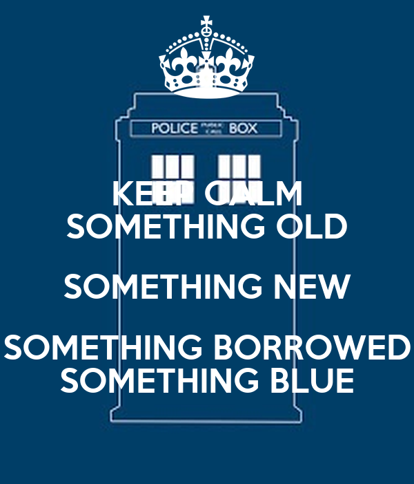 KEEP CALM SOMETHING OLD SOMETHING NEW SOMETHING BORROWED SOMETHING BLUE