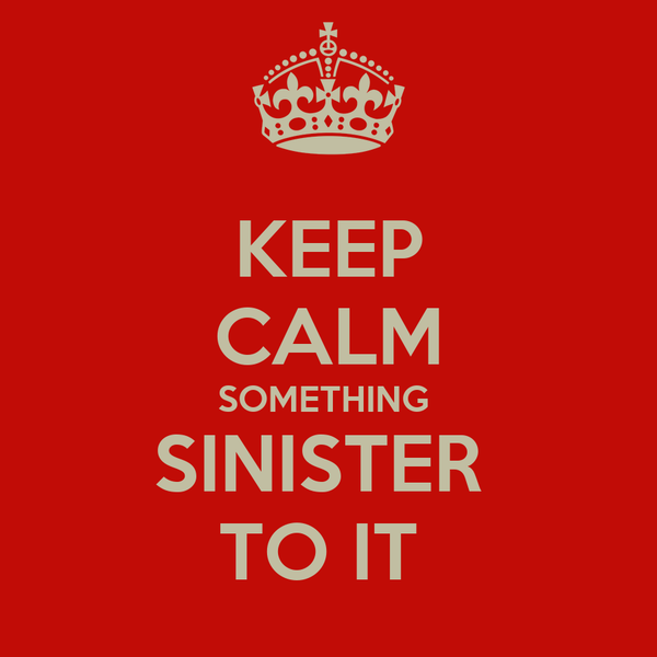 KEEP CALM SOMETHING  SINISTER  TO IT