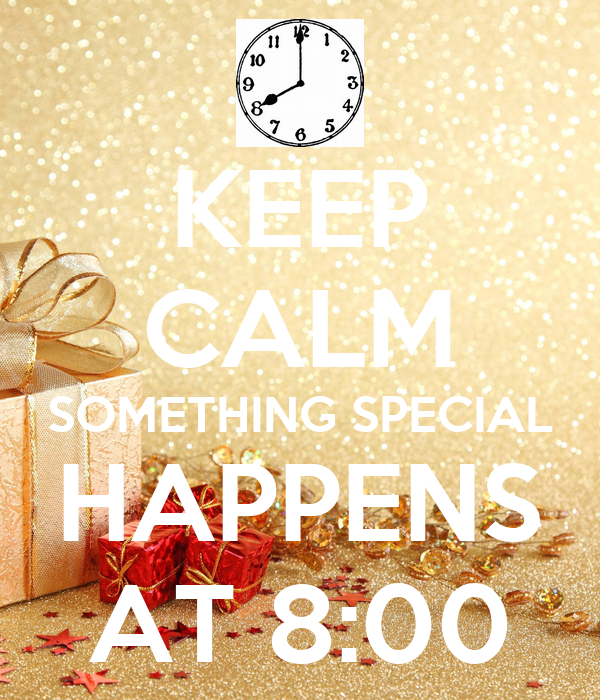 KEEP CALM SOMETHING SPECIAL HAPPENS AT 8:00