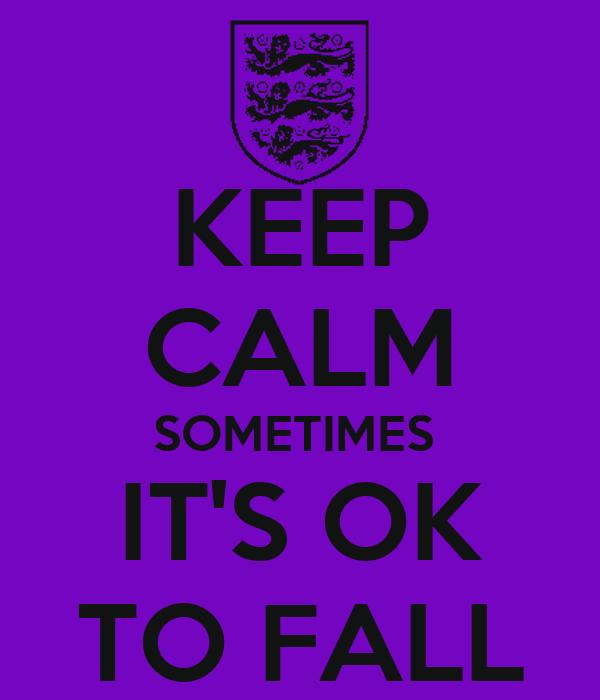KEEP CALM SOMETIMES  IT'S OK TO FALL