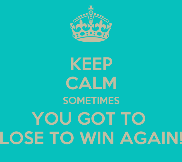 KEEP CALM SOMETIMES YOU GOT TO  LOSE TO WIN AGAIN!