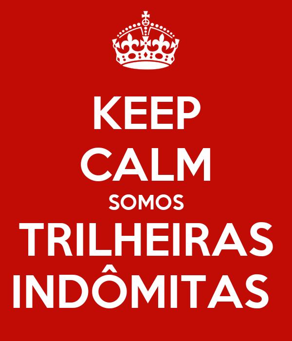 KEEP CALM SOMOS TRILHEIRAS INDÔMITAS
