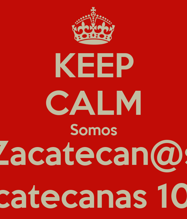 KEEP CALM Somos Zacatecan@s Zacatecanas 101%
