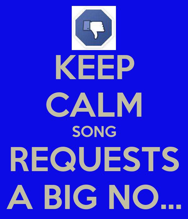 KEEP CALM SONG REQUESTS A BIG NO...
