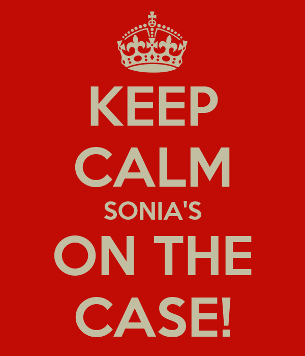 KEEP CALM SONIA'S ON THE CASE!