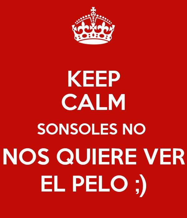 KEEP CALM SONSOLES NO  NOS QUIERE VER EL PELO ;)