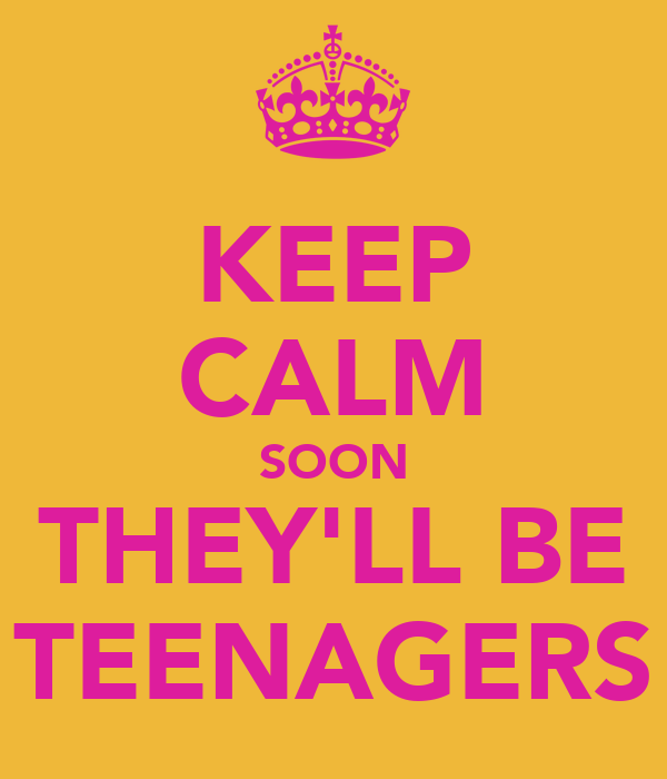 KEEP CALM SOON THEY'LL BE TEENAGERS