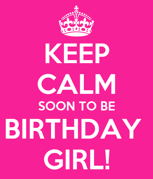 KEEP CALM SOON TO BE BIRTHDAY  GIRL!