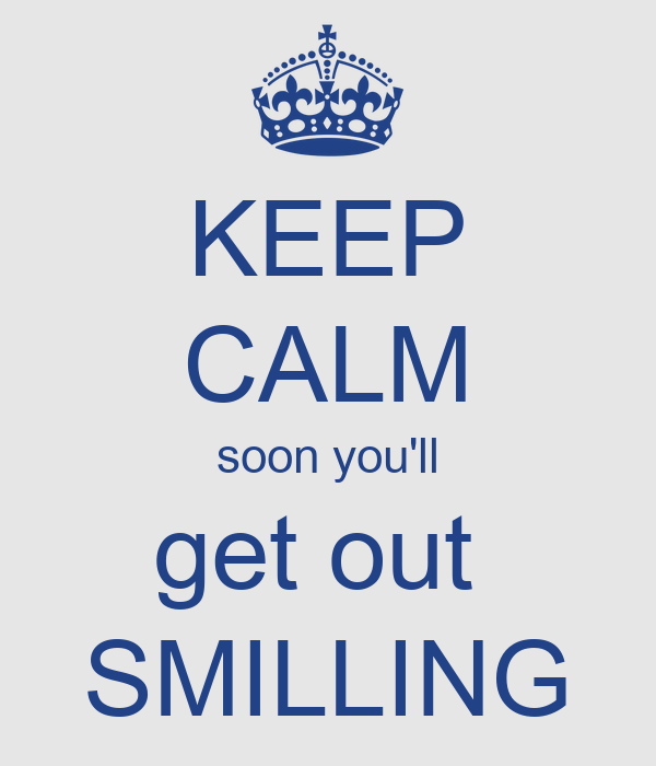 KEEP CALM soon you'll get out  SMILLING