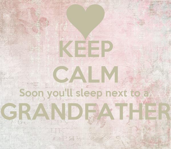 KEEP CALM Soon you'll sleep next to a  GRANDFATHER