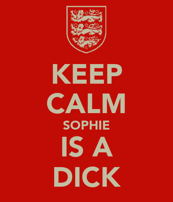 KEEP CALM SOPHIE IS A DICK