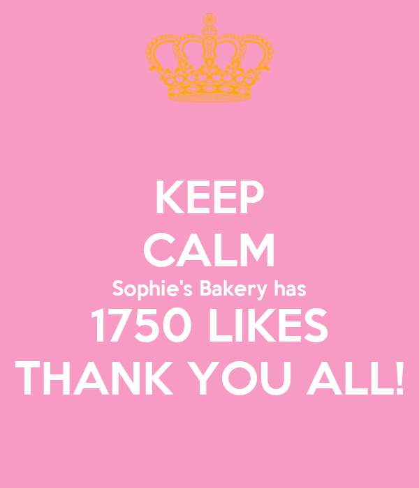 KEEP CALM Sophie's Bakery has 1750 LIKES THANK YOU ALL!