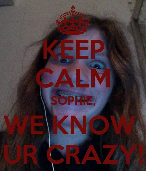 KEEP CALM SOPHIE, WE KNOW  UR CRAZY!