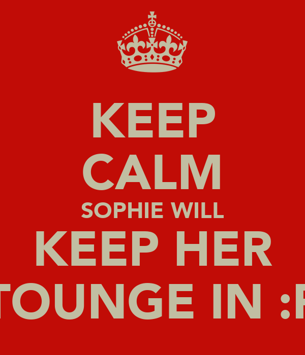 KEEP CALM SOPHIE WILL KEEP HER TOUNGE IN :P