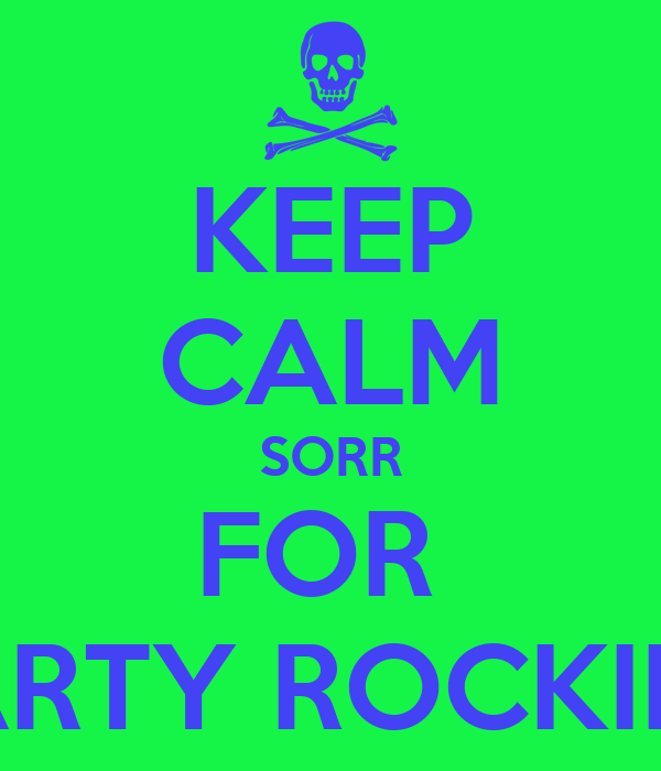 KEEP CALM SORR FOR  PARTY ROCKING