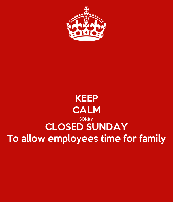 KEEP CALM SORRY CLOSED SUNDAY To allow employees time for family