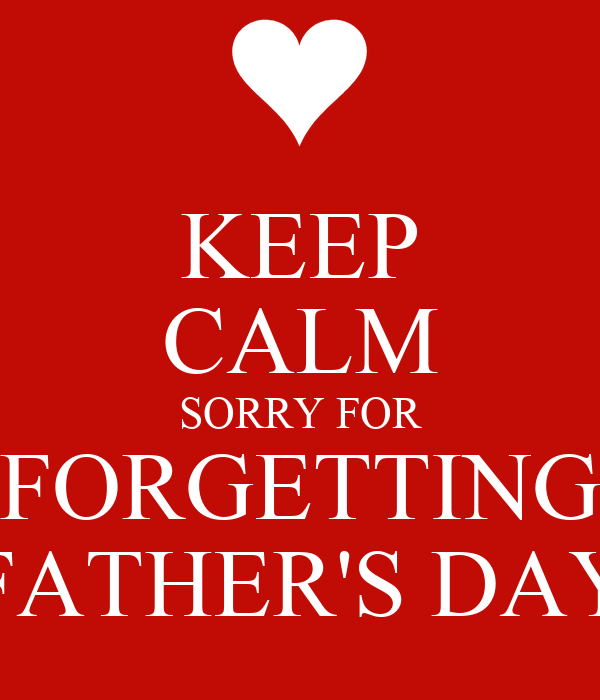 KEEP CALM SORRY FOR FORGETTING FATHER'S DAY