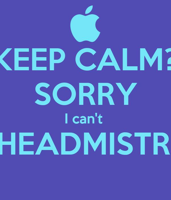 KEEP CALM? SORRY I can't  I'M HEADMISTRESS