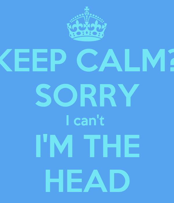 KEEP CALM? SORRY I can't  I'M THE HEAD