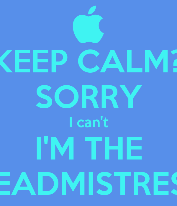 KEEP CALM? SORRY I can't I'M THE HEADMISTRESS