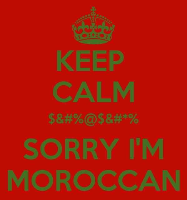 KEEP  CALM $&#%@$&#*% SORRY I'M MOROCCAN