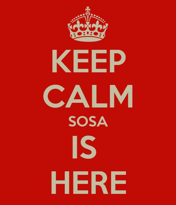 KEEP CALM SOSA IS  HERE