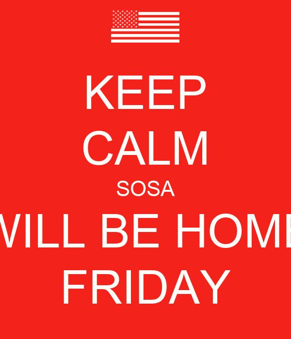 KEEP CALM SOSA WILL BE HOME FRIDAY