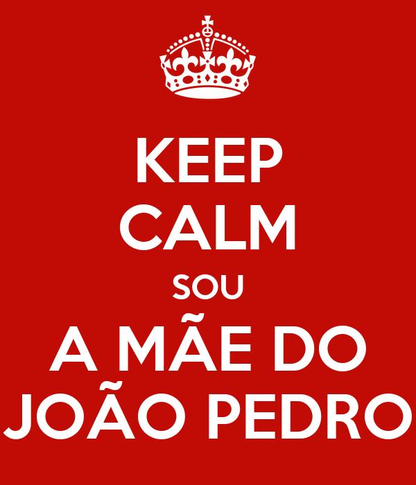 KEEP CALM SOU A MÃE DO JOÃO PEDRO