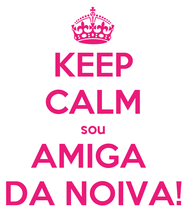 KEEP CALM sou AMIGA  DA NOIVA!