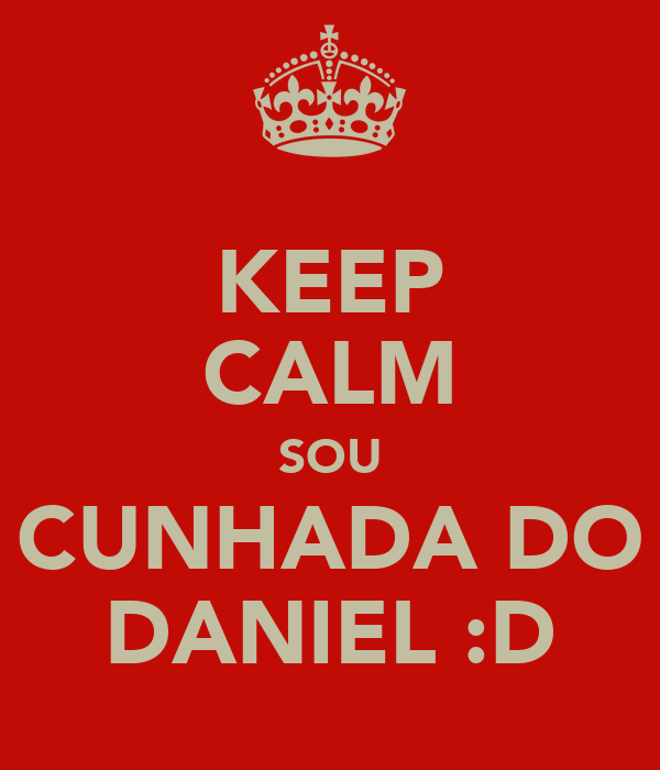 KEEP CALM SOU CUNHADA DO DANIEL :D