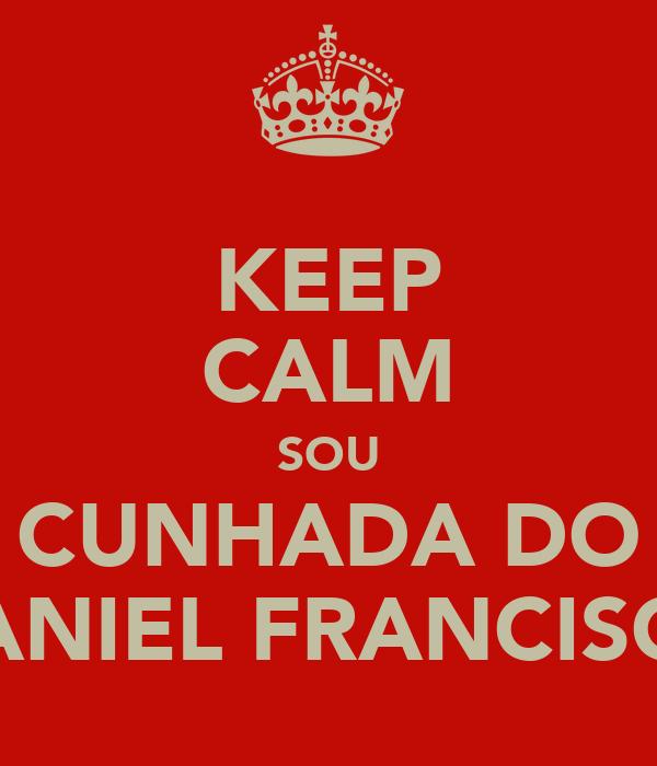 KEEP CALM SOU CUNHADA DO DANIEL FRANCISCO