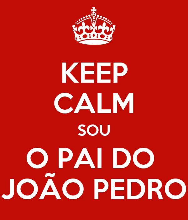 KEEP CALM SOU O PAI DO  JOÃO PEDRO