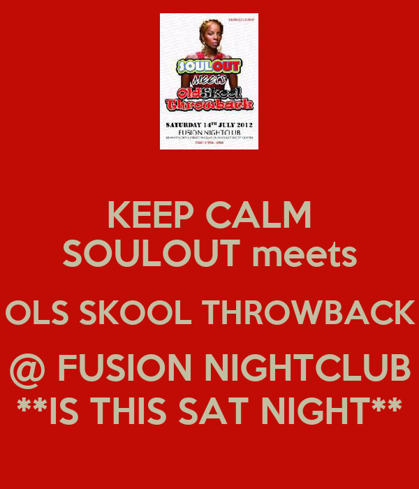KEEP CALM SOULOUT meets OLS SKOOL THROWBACK @ FUSION NIGHTCLUB **IS THIS SAT NIGHT**