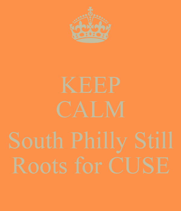 KEEP CALM  South Philly Still Roots for CUSE