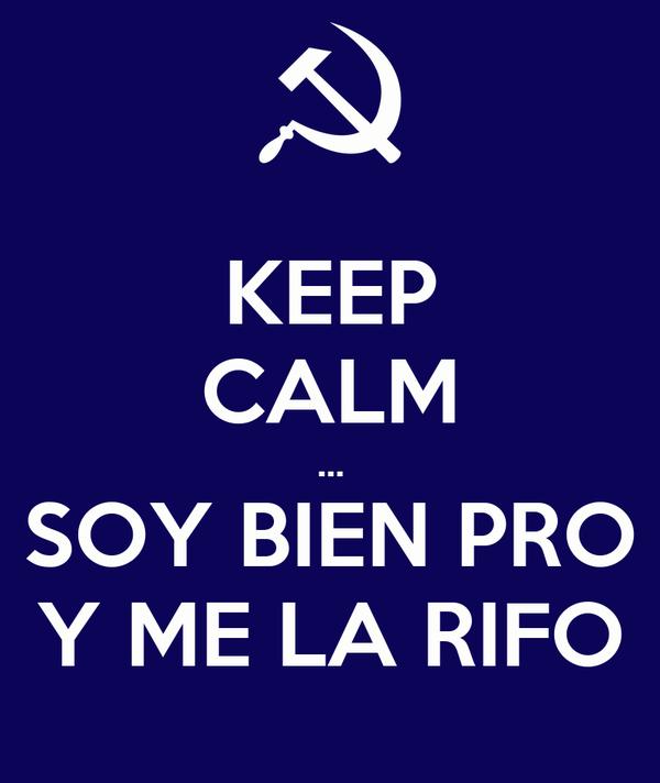 KEEP CALM ... SOY BIEN PRO Y ME LA RIFO