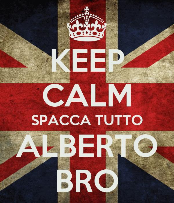 KEEP CALM SPACCA TUTTO ALBERTO BRO
